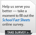 Help us serve you better --- take a moment to fill out the School Fact Sheets online survey.