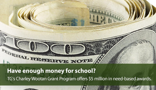 Have enough money for school? TG's Charley Wootan Grant Program offers need-based awards totaling $5 million.